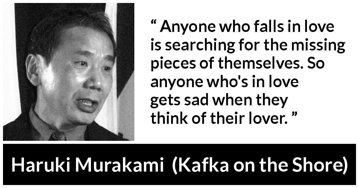 "Haruki Murakami about love (""Kafka on the Shore"", 2002) - Anyone who falls in love is searching for the missing pieces of themselves. So anyone who's in love gets sad when they think of their lover."