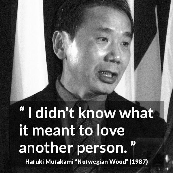 "Haruki Murakami about love (""Norwegian Wood"", 1987) - I didn't know what it meant to love another person."