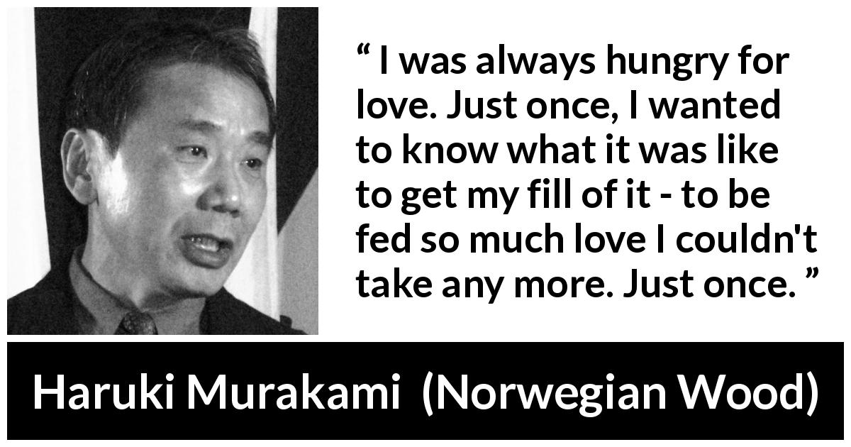 "Haruki Murakami about love (""Norwegian Wood"", 1987) - I was always hungry for love. Just once, I wanted to know what it was like to get my fill of it - to be fed so much love I couldn't take any more. Just once."