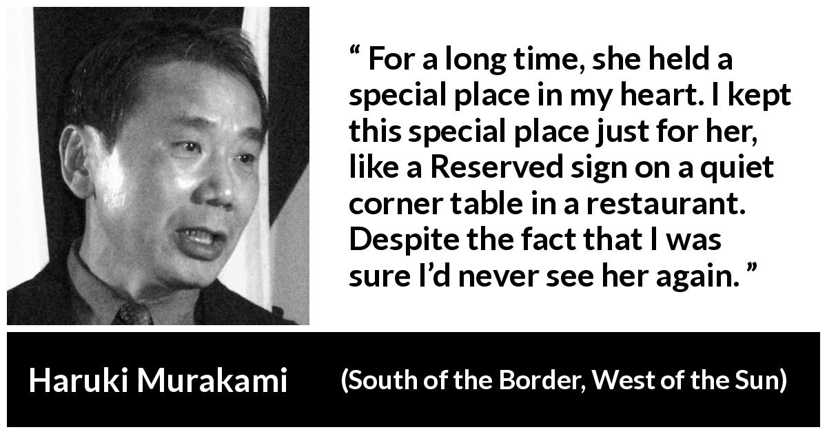 "Haruki Murakami about love (""South of the Border, West of the Sun"", 1992) - For a long time, she held a special place in my heart. I kept this special place just for her, like a Reserved sign on a quiet corner table in a restaurant. Despite the fact that I was sure I'd never see her again."