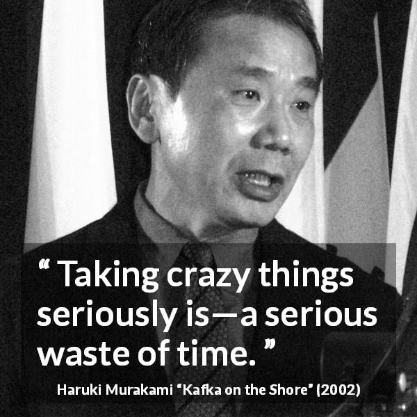 "Haruki Murakami about madness (""Kafka on the Shore"", 2002) - Taking crazy things seriously is—a serious waste of time."