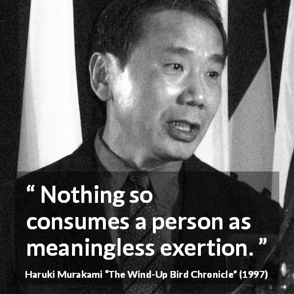 "Haruki Murakami about meaning (""The Wind-Up Bird Chronicle"", 1997) - Nothing so consumes a person as meaningless exertion."