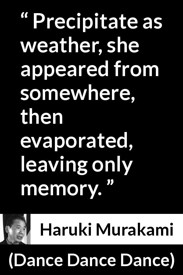 "Haruki Murakami about memory (""Dance Dance Dance"", 1994) - Precipitate as weather, she appeared from somewhere, then evaporated, leaving only memory."