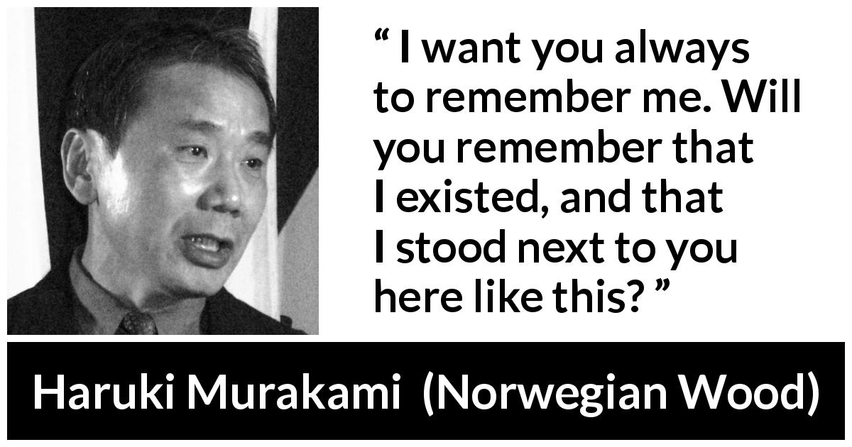 Haruki Murakami quote about memory from Norwegian Wood - I want you always to remember me. Will you remember that I existed, and that I stood next to you here like this?