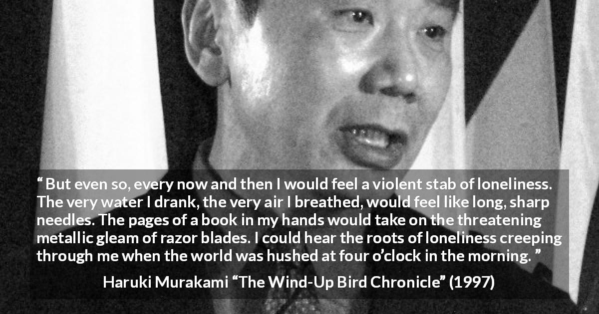 "Haruki Murakami about morning (""The Wind-Up Bird Chronicle"", 1997) - But even so, every now and then I would feel a violent stab of loneliness. The very water I drank, the very air I breathed, would feel like long, sharp needles. The pages of a book in my hands would take on the threatening metallic gleam of razor blades. I could hear the roots of loneliness creeping through me when the world was hushed at four o'clock in the morning."