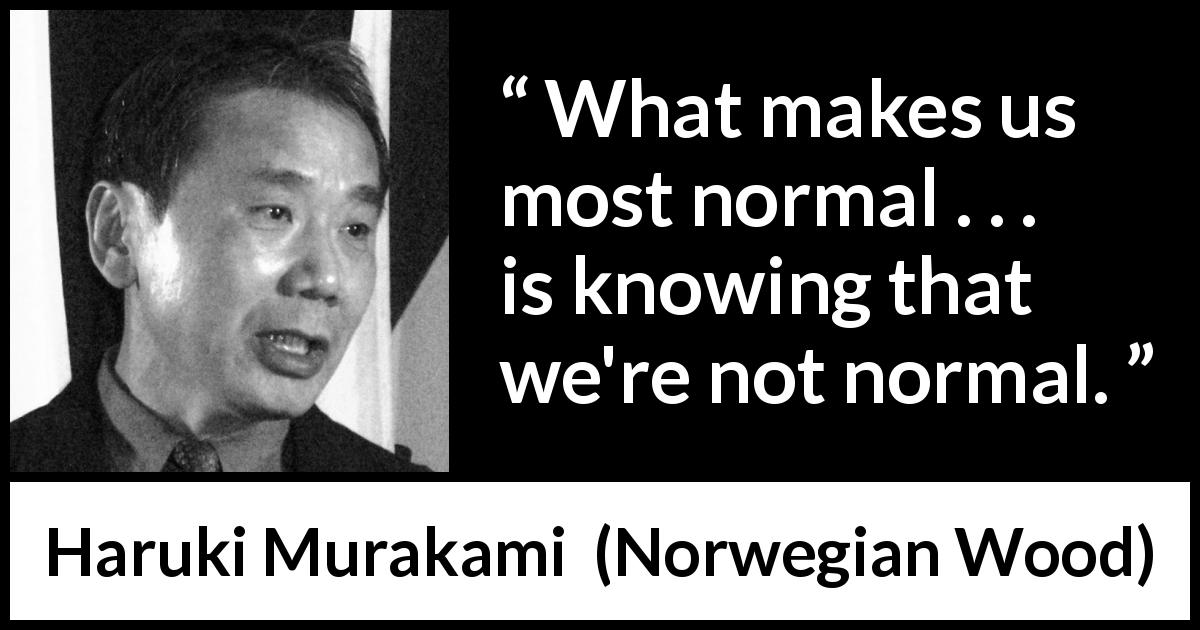 "Haruki Murakami about normality (""Norwegian Wood"", 1987) - What makes us most normal . . . is knowing that we're not normal."