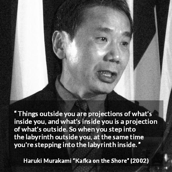 "Haruki Murakami about outside (""Kafka on the Shore"", 2002) - Things outside you are projections of what's inside you, and what's inside you is a projection of what's outside. So when you step into the labyrinth outside you, at the same time you're stepping into the labyrinth inside."