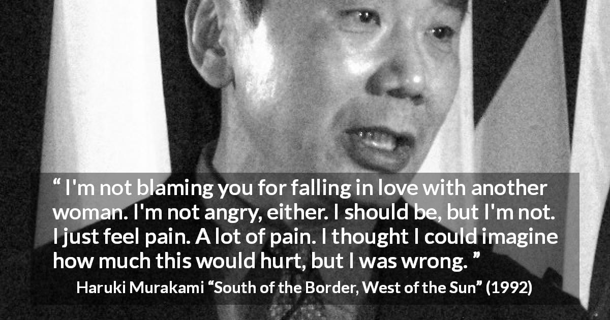 "Haruki Murakami about pain (""South of the Border, West of the Sun"", 1992) - I'm not blaming you for falling in love with another woman. I'm not angry, either. I should be, but I'm not. I just feel pain. A lot of pain. I thought I could imagine how much this would hurt, but I was wrong."