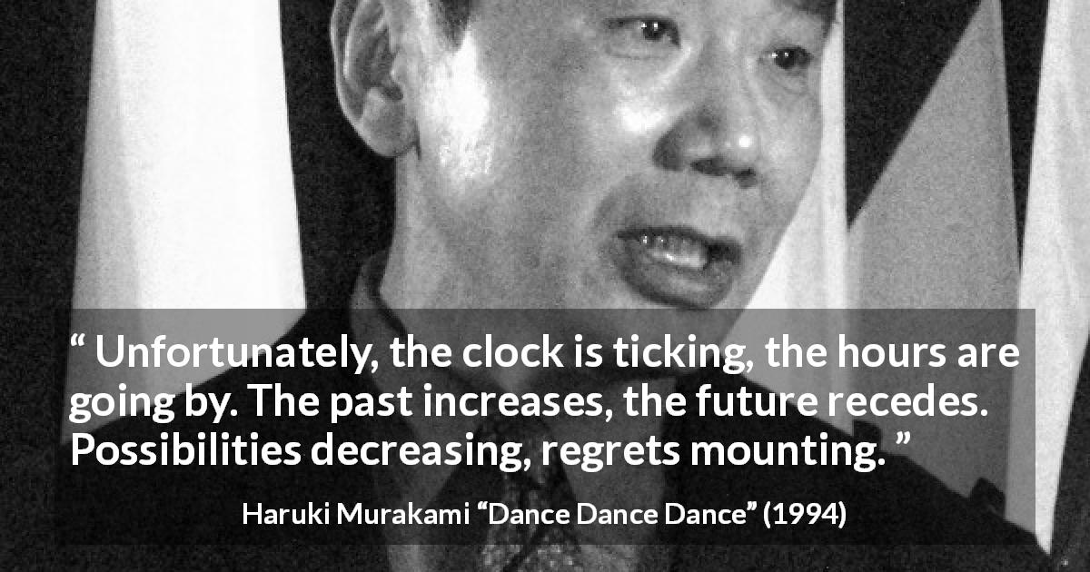 "Haruki Murakami about past (""Dance Dance Dance"", 1994) - Unfortunately, the clock is ticking, the hours are going by. The past increases, the future recedes. Possibilities decreasing, regrets mounting."