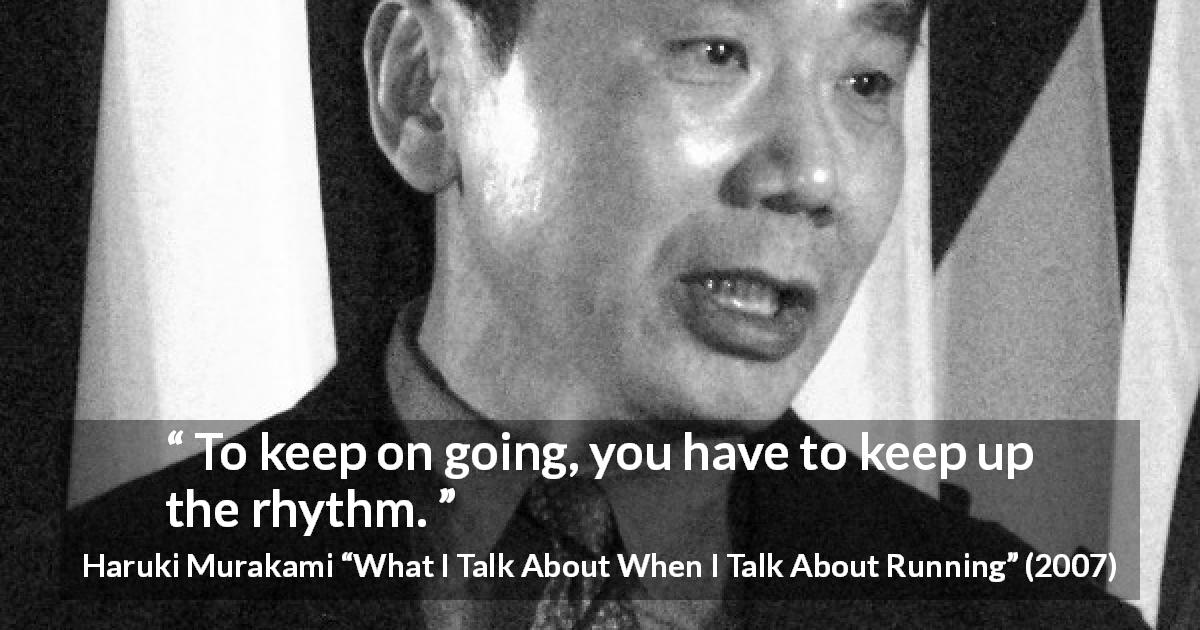 "Haruki Murakami about progress (""What I Talk About When I Talk About Running"", 2007) - To keep on going, you have to keep up the rhythm."