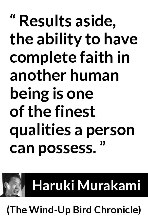 "Haruki Murakami about quality (""The Wind-Up Bird Chronicle"", 1997) - Results aside, the ability to have complete faith in another human being is one of the finest qualities a person can possess."