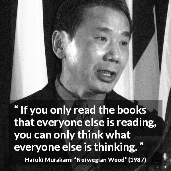 "Haruki Murakami about reading (""Norwegian Wood"", 1987) - If you only read the books that everyone else is reading, you can only think what everyone else is thinking."