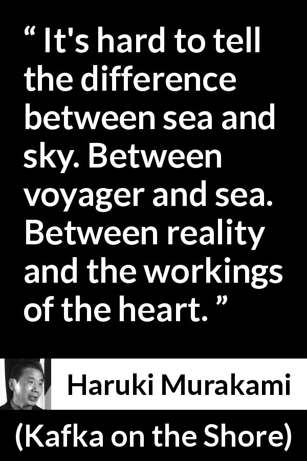 "Haruki Murakami about reality (""Kafka on the Shore"", 2002) - It's hard to tell the difference between sea and sky. Between voyager and sea. Between reality and the workings of the heart."