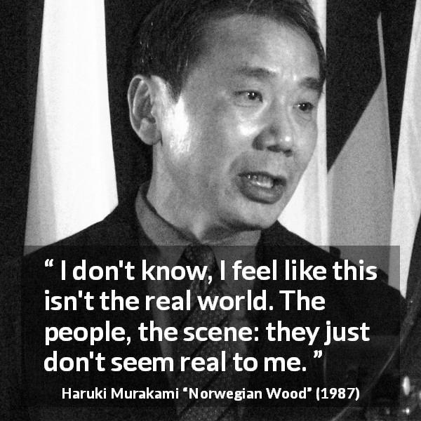 "Haruki Murakami about reality (""Norwegian Wood"", 1987) - I don't know, I feel like this isn't the real world. The people, the scene: they just don't seem real to me."