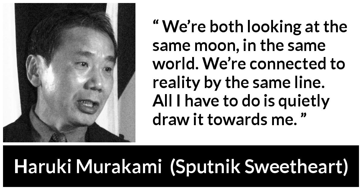 "Haruki Murakami about reality (""Sputnik Sweetheart"", 1999) - We're both looking at the same moon, in the same world. We're connected to reality by the same line. All I have to do is quietly draw it towards me."