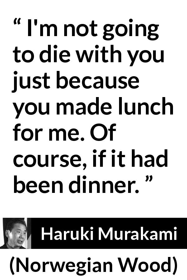 "Haruki Murakami about sacrifice (""Norwegian Wood"", 1987) - I'm not going to die with you just because you made lunch for me. Of course, if it had been dinner."
