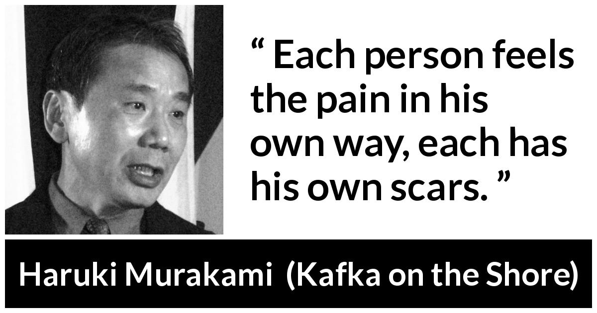 "Haruki Murakami about scars (""Kafka on the Shore"", 2002) - Each person feels the pain in his own way, each has his own scars."