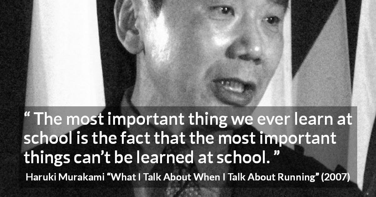 "Haruki Murakami about school (""What I Talk About When I Talk About Running"", 2007) - The most important thing we ever learn at school is the fact that the most important things can't be learned at school."