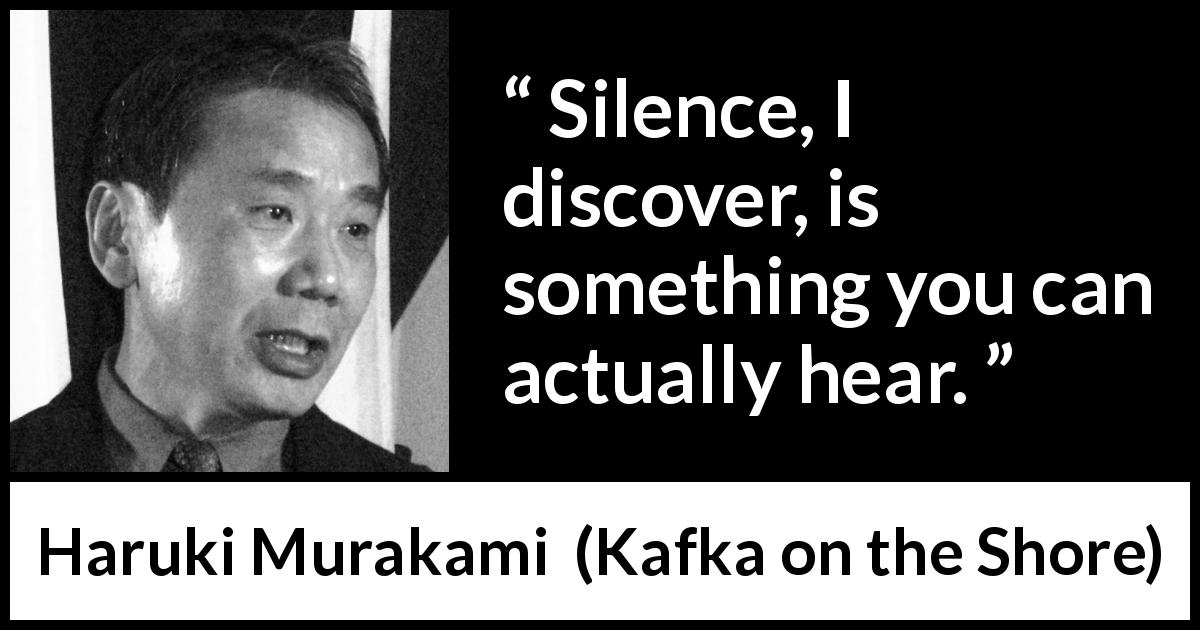 "Haruki Murakami about silence (""Kafka on the Shore"", 2002) - Silence, I discover, is something you can actually hear."