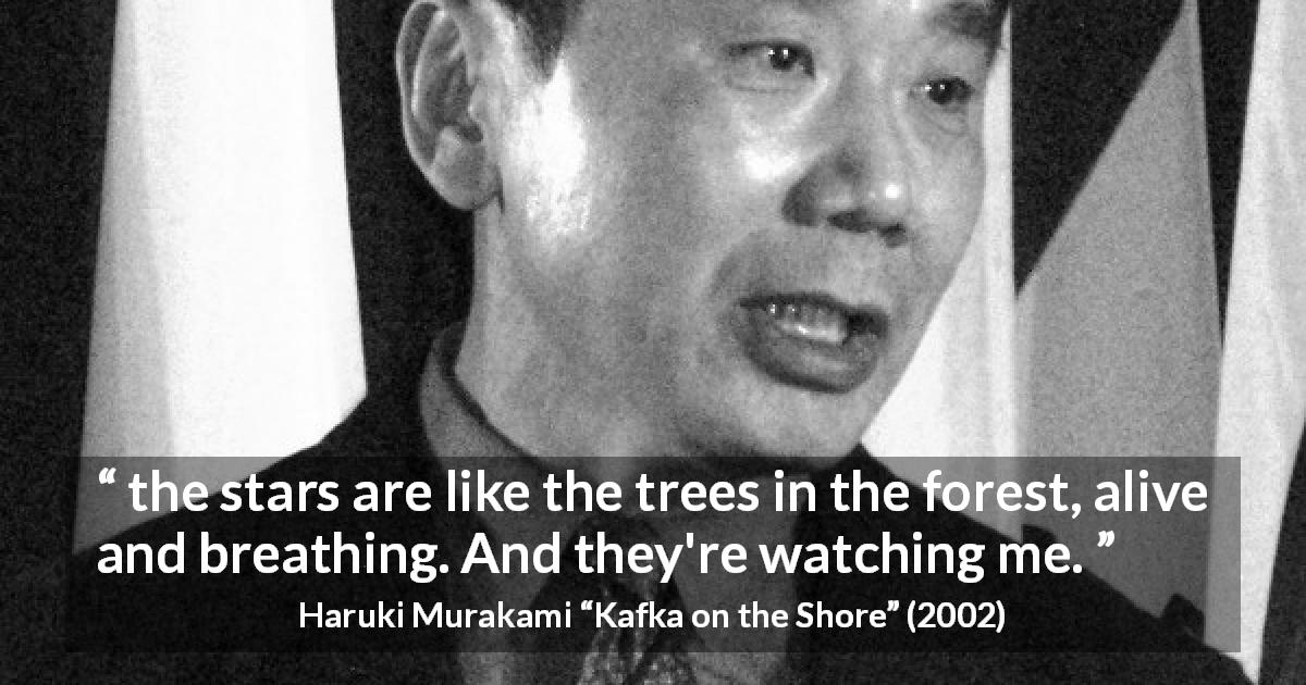 "Haruki Murakami about stars (""Kafka on the Shore"", 2002) - the stars are like the trees in the forest, alive and breathing. And they're watching me."