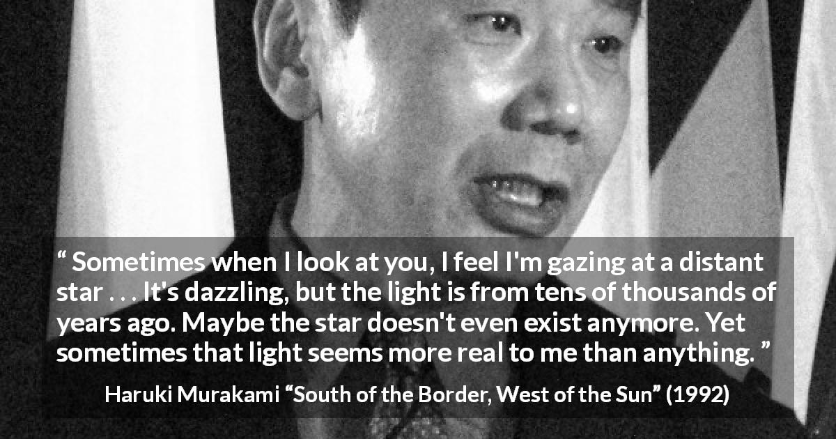 "Haruki Murakami about stars (""South of the Border, West of the Sun"", 1992) - Sometimes when I look at you, I feel I'm gazing at a distant star . . . It's dazzling, but the light is from tens of thousands of years ago. Maybe the star doesn't even exist anymore. Yet sometimes that light seems more real to me than anything."