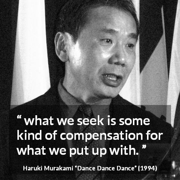 "Haruki Murakami about suffering (""Dance Dance Dance"", 1994) - what we seek is some kind of compensation for what we put up with."