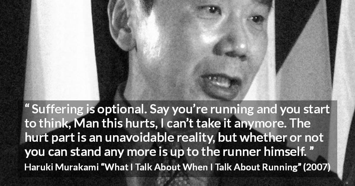 "Haruki Murakami about suffering (""What I Talk About When I Talk About Running"", 2007) - Suffering is optional. Say you're running and you start to think, Man this hurts, I can't take it anymore. The hurt part is an unavoidable reality, but whether or not you can stand any more is up to the runner himself."