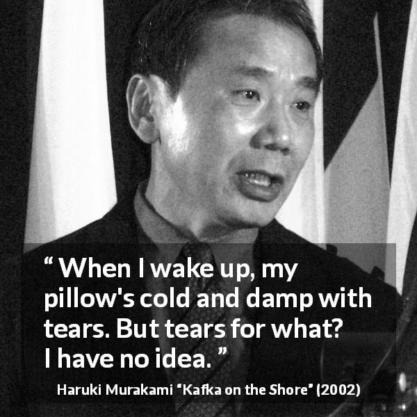 "Haruki Murakami about tears (""Kafka on the Shore"", 2002) - When I wake up, my pillow's cold and damp with tears. But tears for what? I have no idea."