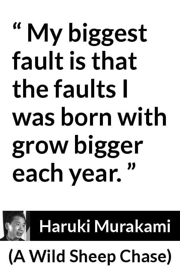 "Haruki Murakami about time (""A Wild Sheep Chase"", 1982) - My biggest fault is that the faults I was born with grow bigger each year."