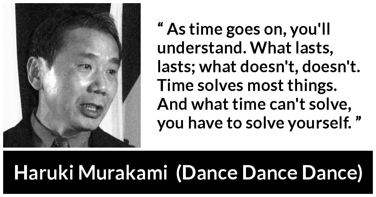 "Haruki Murakami about time (""Dance Dance Dance"", 1994) - As time goes on, you'll understand. What lasts, lasts; what doesn't, doesn't. Time solves most things. And what time can't solve, you have to solve yourself."