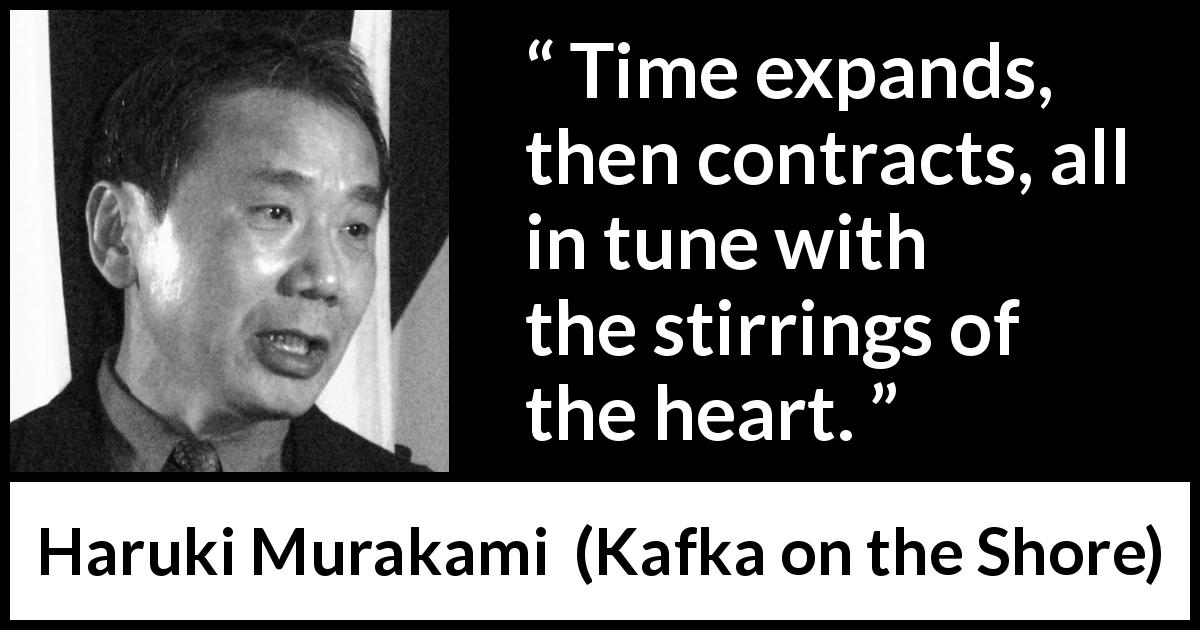 "Haruki Murakami about time (""Kafka on the Shore"", 2002) - Time expands, then contracts, all in tune with the stirrings of the heart."