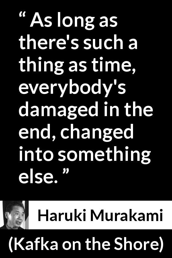 "Haruki Murakami about time (""Kafka on the Shore"", 2002) - As long as there's such a thing as time, everybody's damaged in the end, changed into something else."