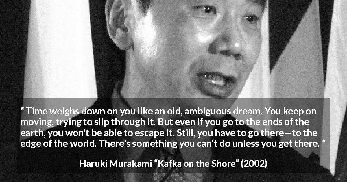 "Haruki Murakami about time (""Kafka on the Shore"", 2002) - Time weighs down on you like an old, ambiguous dream. You keep on moving, trying to slip through it. But even if you go to the ends of the earth, you won't be able to escape it. Still, you have to go there—to the edge of the world. There's something you can't do unless you get there."