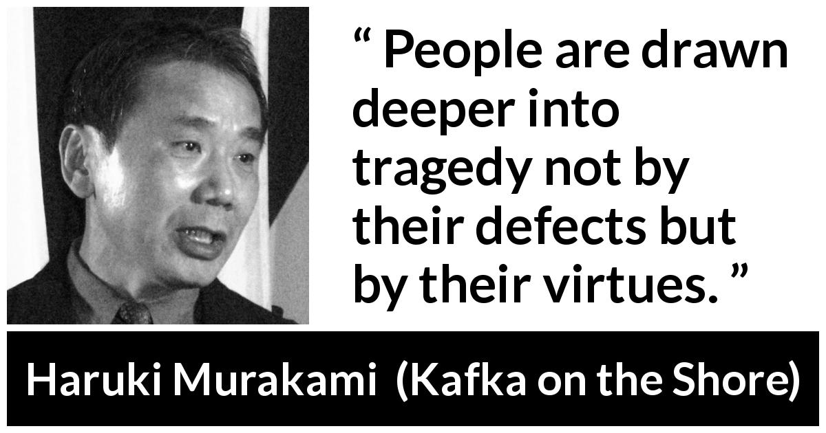 "Haruki Murakami about tragedy (""Kafka on the Shore"", 2002) - People are drawn deeper into tragedy not by their defects but by their virtues."