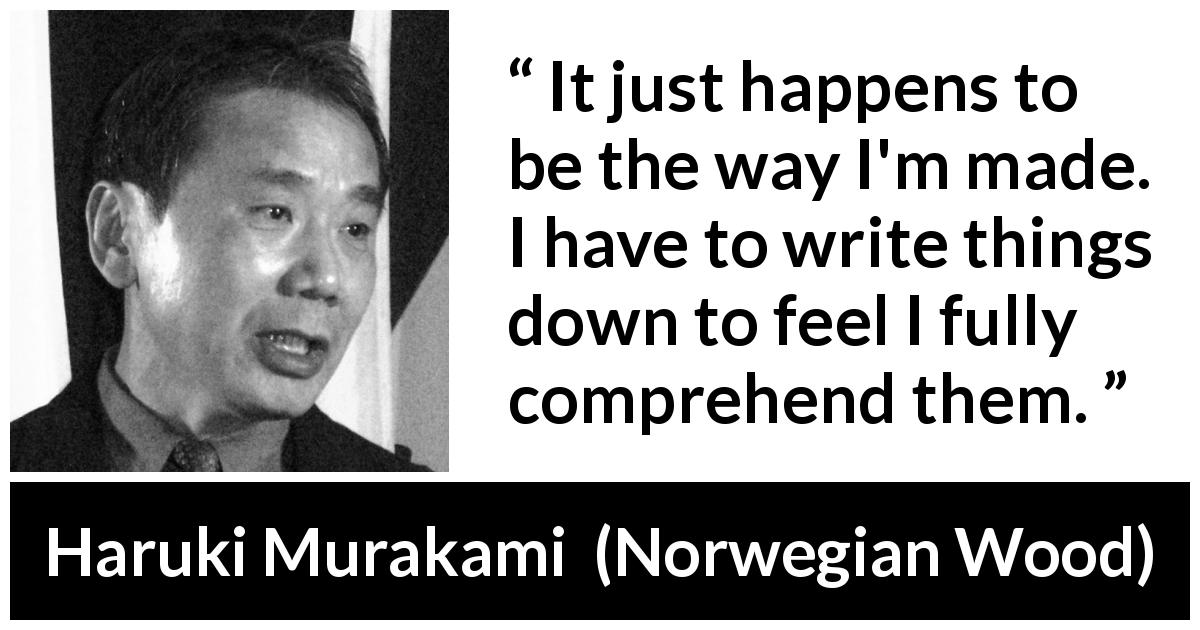 Haruki Murakami quote about understanding from Norwegian Wood (1987) - It just happens to be the way I'm made. I have to write things down to feel I fully comprehend them.