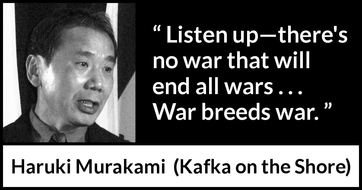 "Haruki Murakami about violence (""Kafka on the Shore"", 2002) - Listen up—there's no war that will end all wars . . . War breeds war."