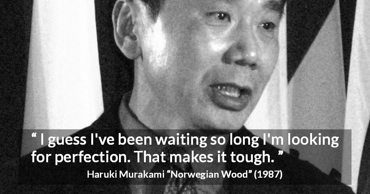 "Haruki Murakami about waiting (""Norwegian Wood"", 1987) - I guess I've been waiting so long I'm looking for perfection. That makes it tough."