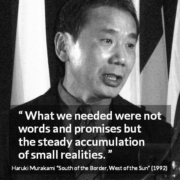 "Haruki Murakami about words (""South of the Border, West of the Sun"", 1992) - What we needed were not words and promises but the steady accumulation of small realities."