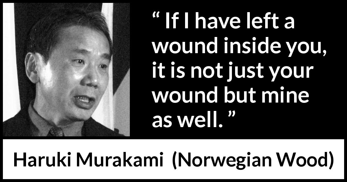 "Haruki Murakami about wound (""Norwegian Wood"", 1987) - If I have left a wound inside you, it is not just your wound but mine as well."