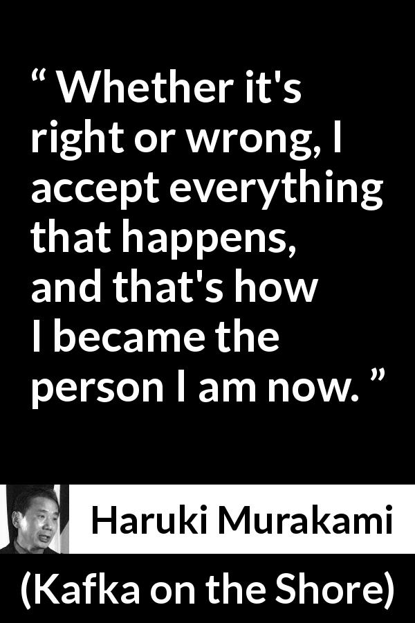 "Haruki Murakami about wrong (""Kafka on the Shore"", 2002) - Whether it's right or wrong, I accept everything that happens, and that's how I became the person I am now."