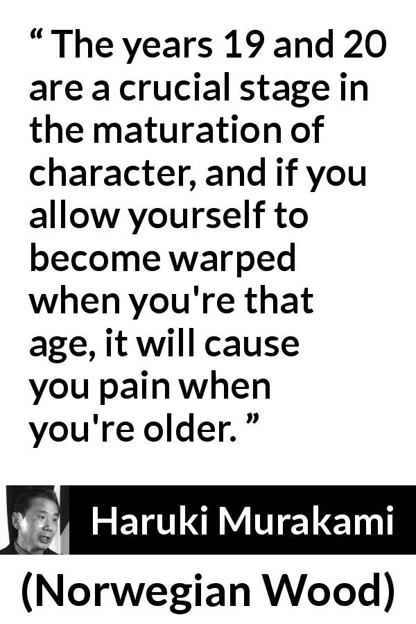 "Haruki Murakami about youth (""Norwegian Wood"", 1987) - The years 19 and 20 are a crucial stage in the maturation of character, and if you allow yourself to become warped when you're that age, it will cause you pain when you're older."