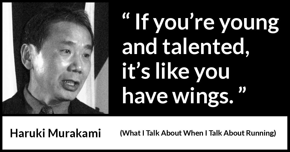"Haruki Murakami about youth (""What I Talk About When I Talk About Running"", 2007) - If you're young and talented, it's like you have wings."