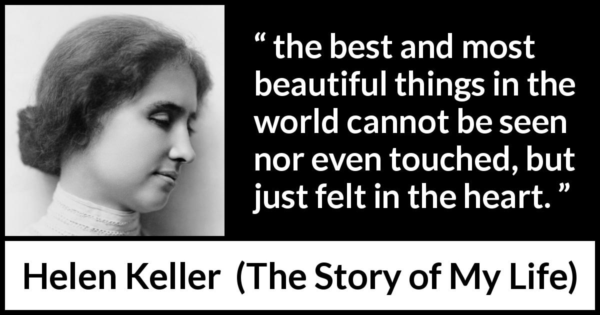 "Helen Keller about beauty (""The Story of My Life"", 1903) - the best and most beautiful things in the world cannot be seen nor even touched, but just felt in the heart."
