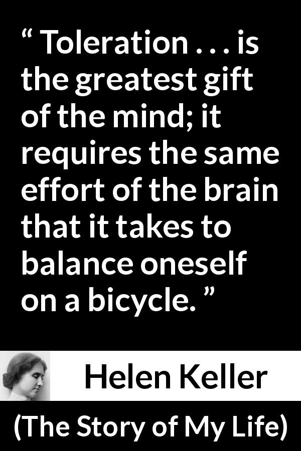 "Helen Keller about effort (""The Story of My Life"", 1903) - Toleration . . . is the greatest gift of the mind; it requires the same effort of the brain that it takes to balance oneself on a bicycle."