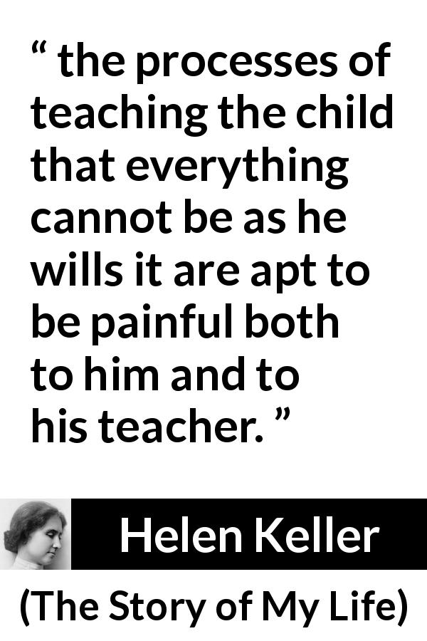 "Helen Keller about pain (""The Story of My Life"", 1903) - the processes of teaching the child that everything cannot be as he wills it are apt to be painful both to him and to his teacher."
