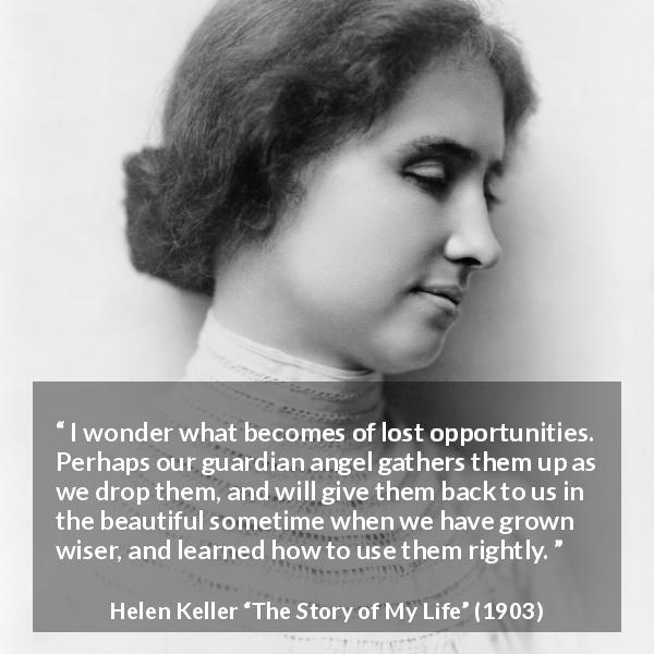 "Helen Keller about wisdom (""The Story of My Life"", 1903) - I wonder what becomes of lost opportunities. Perhaps our guardian angel gathers them up as we drop them, and will give them back to us in the beautiful sometime when we have grown wiser, and learned how to use them rightly."