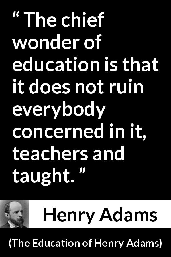 "Henry Adams about education (""The Education of Henry Adams"", 1906) - The chief wonder of education is that it does not ruin everybody concerned in it, teachers and taught."