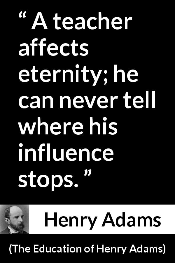 Henry Adams quote about eternity from The Education of Henry Adams (1906) - A teacher affects eternity; he can never tell where his influence stops.