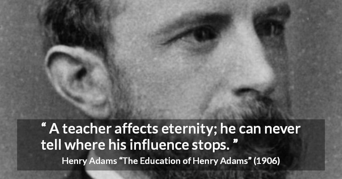 "Henry Adams about eternity (""The Education of Henry Adams"", 1906) - A teacher affects eternity; he can never tell where his influence stops."