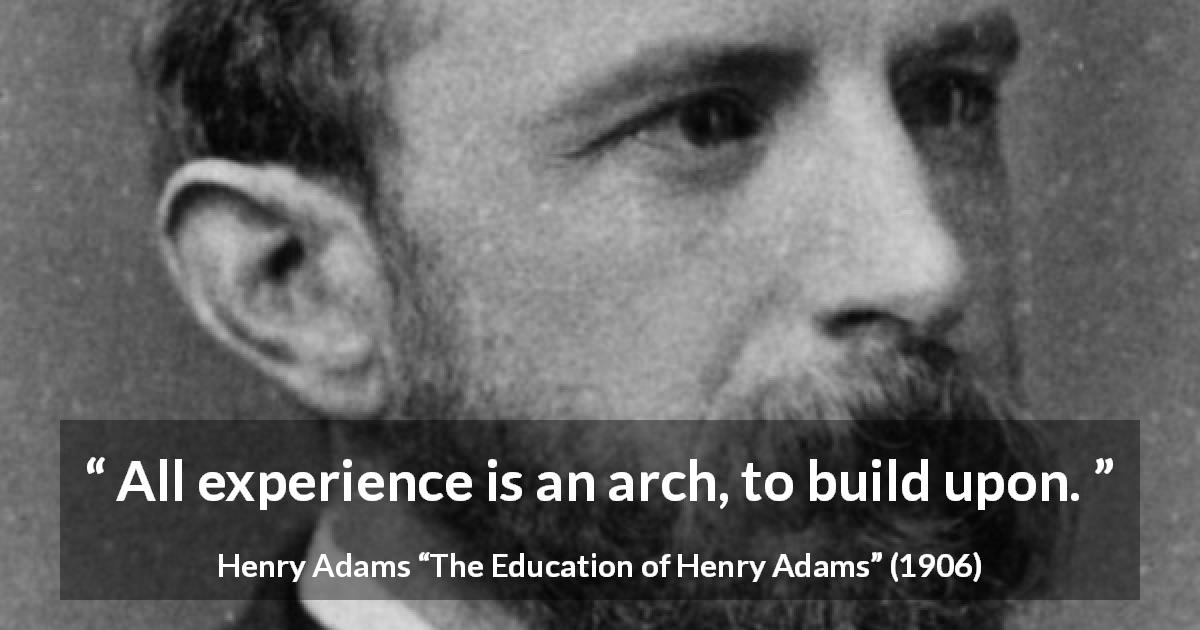 "Henry Adams about experience (""The Education of Henry Adams"", 1906) - All experience is an arch, to build upon."